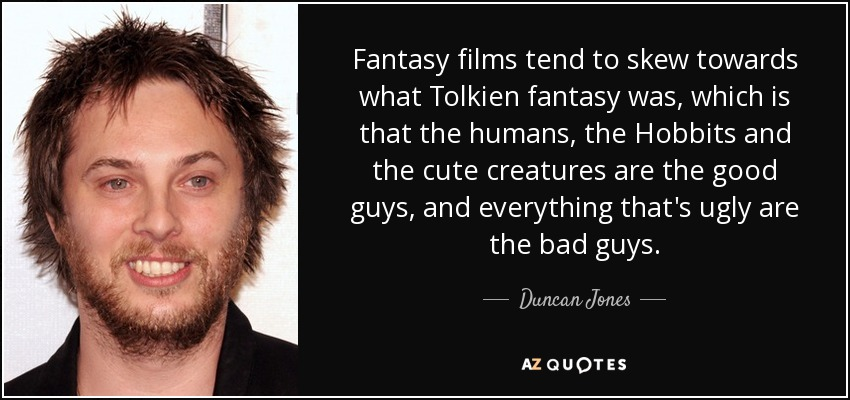 Fantasy films tend to skew towards what Tolkien fantasy was, which is that the humans, the Hobbits and the cute creatures are the good guys, and everything that's ugly are the bad guys. - Duncan Jones