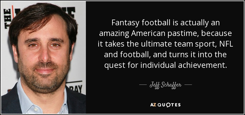Fantasy football is actually an amazing American pastime, because it takes the ultimate team sport, NFL and football, and turns it into the quest for individual achievement. - Jeff Schaffer