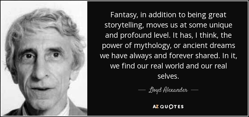 Fantasy, in addition to being great storytelling, moves us at some unique and profound level. It has, I think, the power of mythology, or ancient dreams we have always and forever shared. In it, we find our real world and our real selves. - Lloyd Alexander