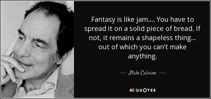 Fantasy is like jam. . . . You have to spread it on a solid piece of bread. If not, it remains a shapeless thing . . . out of which you can't make anything. - Italo Calvino