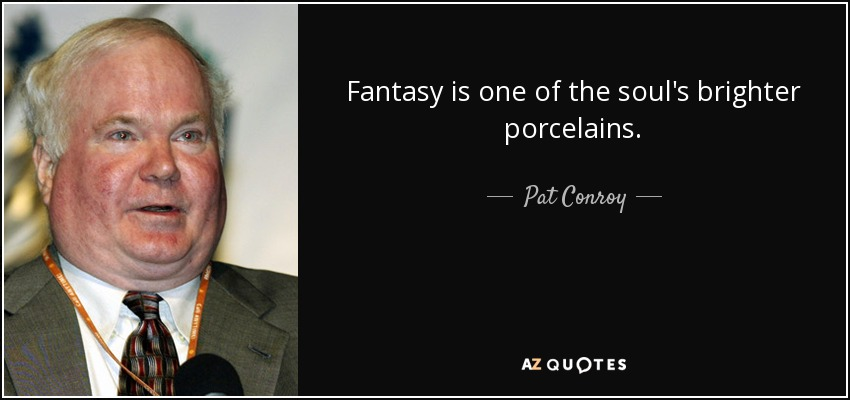 Fantasy is one of the soul's brighter porcelains. - Pat Conroy