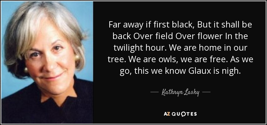 Far away if first black, But it shall be back Over field Over flower In the twilight hour. We are home in our tree. We are owls, we are free. As we go, this we know Glaux is nigh. - Kathryn Lasky