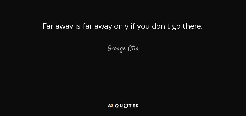 George Otis Quote Far Away Is Far Away Only If You Dont Go