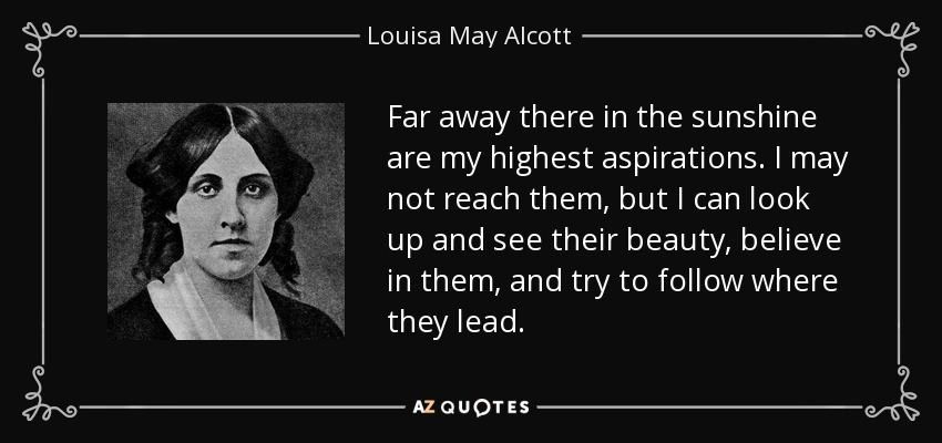 Far away there in the sunshine are my highest aspirations. I may not reach them, but I can look up and see their beauty, believe in them, and try to follow where they lead. - Louisa May Alcott