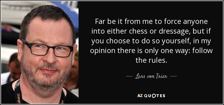 Far be it from me to force anyone into either chess or dressage, but if you choose to do so yourself, in my opinion there is only one way: follow the rules. - Lars von Trier
