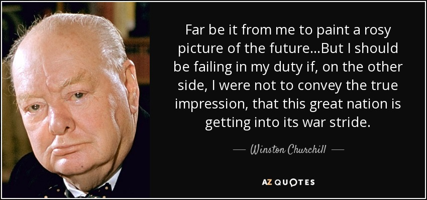 Far be it from me to paint a rosy picture of the future...But I should be failing in my duty if, on the other side, I were not to convey the true impression, that this great nation is getting into its war stride. - Winston Churchill
