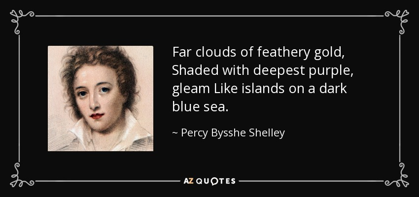Far clouds of feathery gold, Shaded with deepest purple, gleam Like islands on a dark blue sea. - Percy Bysshe Shelley