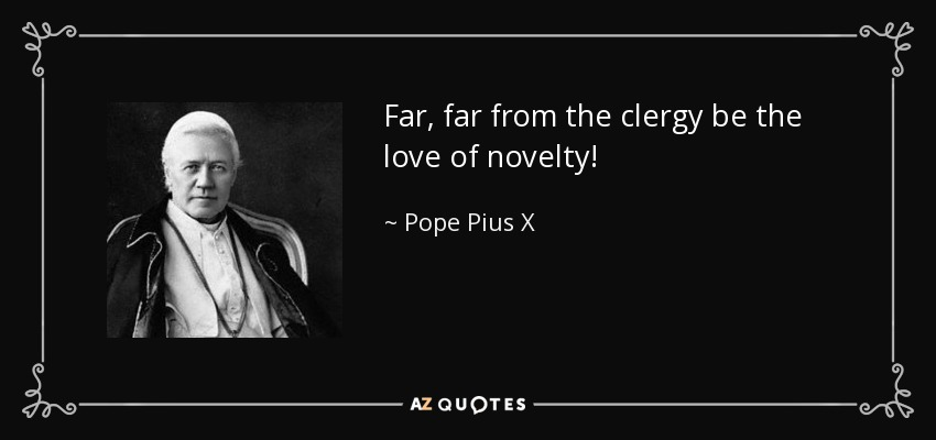 Far, far from the clergy be the love of novelty! - Pope Pius X