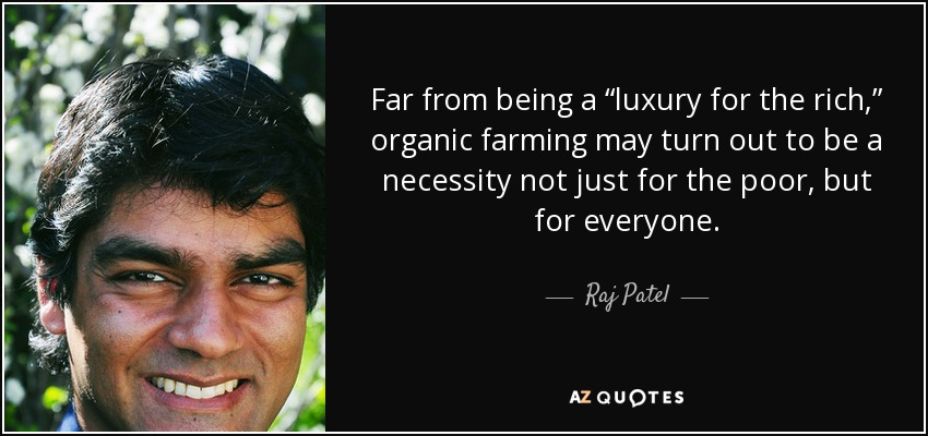 "Far from being a ""luxury for the rich,"" organic farming may turn out to be a necessity not just for the poor, but for everyone. - Raj Patel"