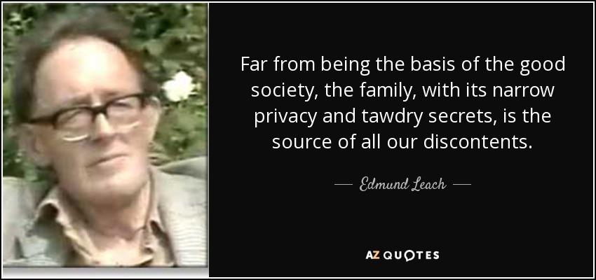 Far from being the basis of the good society, the family, with its narrow privacy and tawdry secrets, is the source of all our discontents. - Edmund Leach