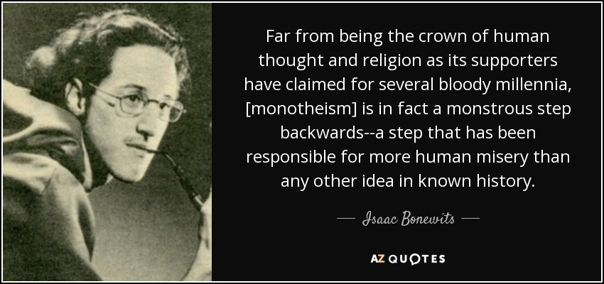Far from being the crown of human thought and religion as its supporters have claimed for several bloody millennia, [monotheism] is in fact a monstrous step backwards--a step that has been responsible for more human misery than any other idea in known history. - Isaac Bonewits