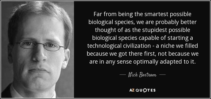 Far from being the smartest possible biological species, we are probably better thought of as the stupidest possible biological species capable of starting a technological civilization - a niche we filled because we got there first, not because we are in any sense optimally adapted to it. - Nick Bostrom