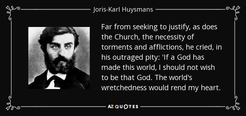 Far from seeking to justify, as does the Church, the necessity of torments and afflictions, he cried, in his outraged pity: 'If a God has made this world, I should not wish to be that God. The world's wretchedness would rend my heart. - Joris-Karl Huysmans
