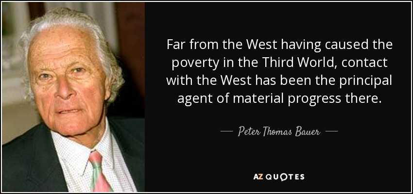 Far from the West having caused the poverty in the Third World, contact with the West has been the principal agent of material progress there. - Peter Thomas Bauer
