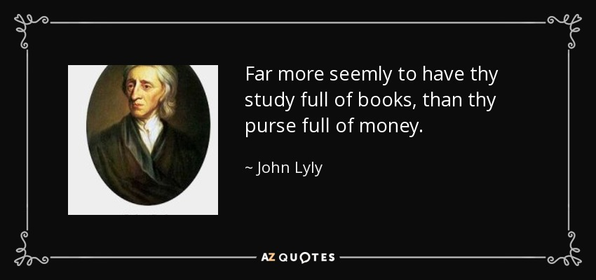 Far more seemly to have thy study full of books, than thy purse full of money. - John Lyly