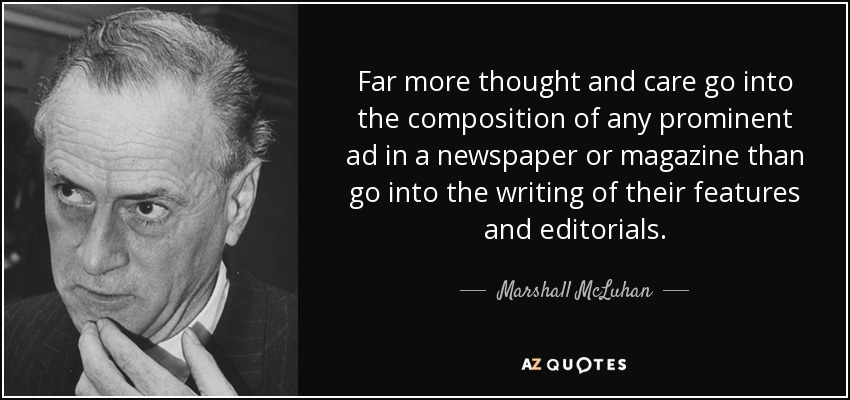 Far more thought and care go into the composition of any prominent ad in a newspaper or magazine than go into the writing of their features and editorials. - Marshall McLuhan