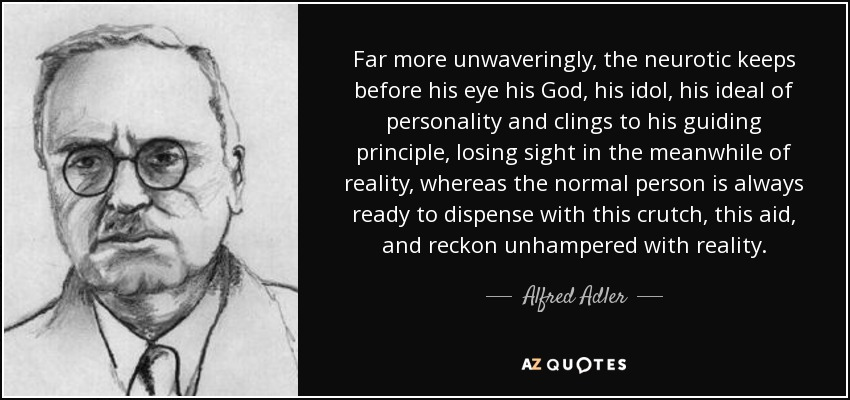Far more unwaveringly, the neurotic keeps before his eye his God, his idol, his ideal of personality and clings to his guiding principle, losing sight in the meanwhile of reality, whereas the normal person is always ready to dispense with this crutch, this aid, and reckon unhampered with reality. - Alfred Adler