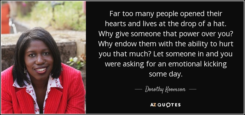 Far too many people opened their hearts and lives at the drop of a hat. Why give someone that power over you? Why endow them with the ability to hurt you that much? Let someone in and you were asking for an emotional kicking some day. - Dorothy Koomson