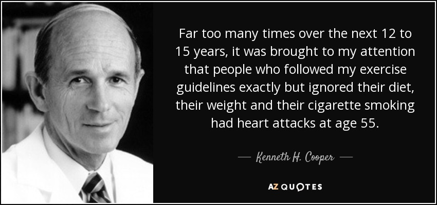Far too many times over the next 12 to 15 years, it was brought to my attention that people who followed my exercise guidelines exactly but ignored their diet, their weight and their cigarette smoking had heart attacks at age 55. - Kenneth H. Cooper