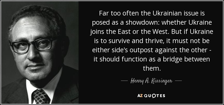 Far too often, the Ukrainian issue is posed as a showdown: whether Ukraine joins the East or the West. But if Ukraine is to survive and thrive, it must not be either side's outpost against the other - it should function as a bridge between them. - Henry A. Kissinger