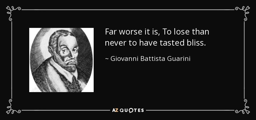Far worse it is, To lose than never to have tasted bliss. - Giovanni Battista Guarini