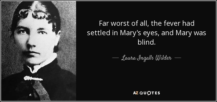 Far worst of all, the fever had settled in Mary's eyes, and Mary was blind. - Laura Ingalls Wilder