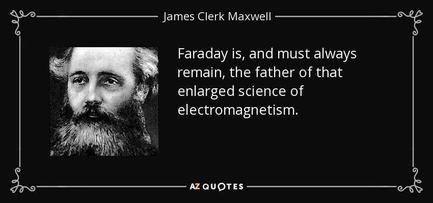 Faraday is, and must always remain, the father of that enlarged science of electromagnetism. - James Clerk Maxwell