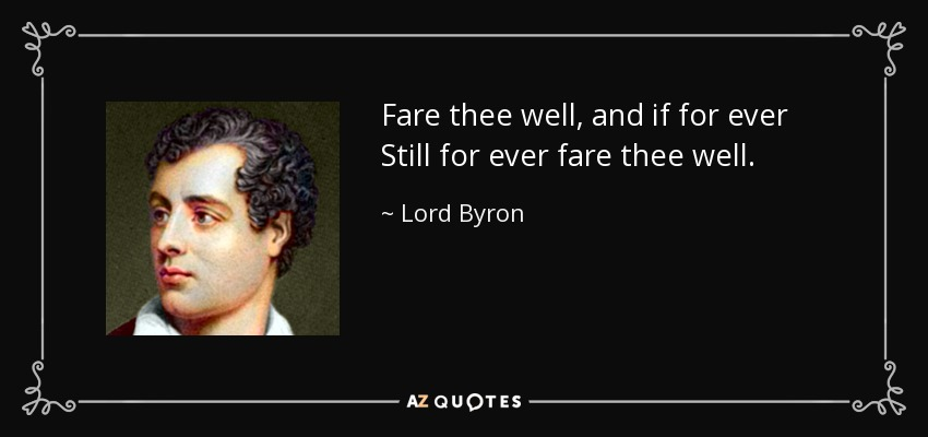 Fare thee well, and if for ever Still for ever fare thee well. - Lord Byron