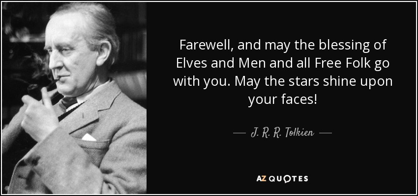Farewell, and may the blessing of Elves and Men and all Free Folk go with you. May the stars shine upon your faces! - J. R. R. Tolkien