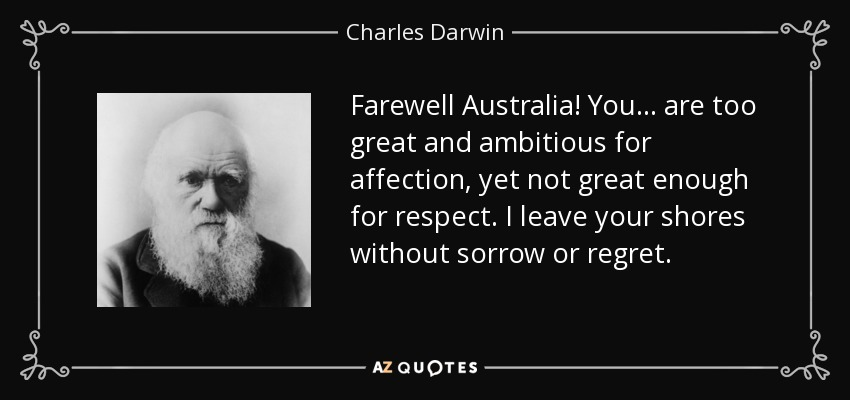 Farewell Australia! You ... are too great and ambitious for affection, yet not great enough for respect. I leave your shores without sorrow or regret. - Charles Darwin
