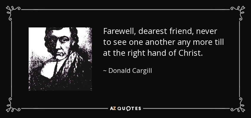 Farewell, dearest friend, never to see one another any more till at the right hand of Christ. - Donald Cargill