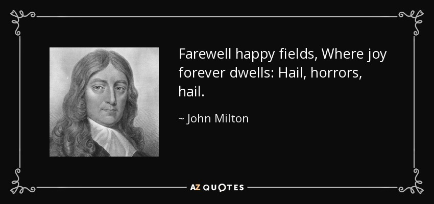 Farewell happy fields, Where joy forever dwells: Hail, horrors, hail. - John Milton