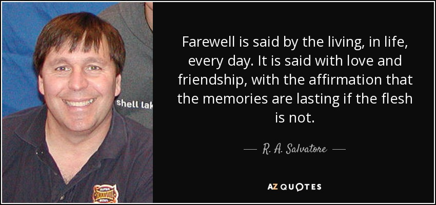 Farewell is said by the living, in life, every day. It is said with love and friendship, with the affirmation that the memories are lasting if the flesh is not. - R. A. Salvatore