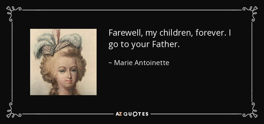 Farewell, my children, forever. I go to your Father. - Marie Antoinette