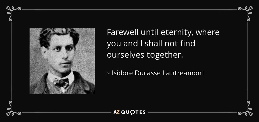 Farewell until eternity, where you and I shall not find ourselves together. - Isidore Ducasse Lautreamont