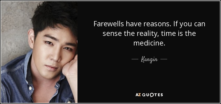 Farewells have reasons. If you can sense the reality, time is the medicine. - Kangin