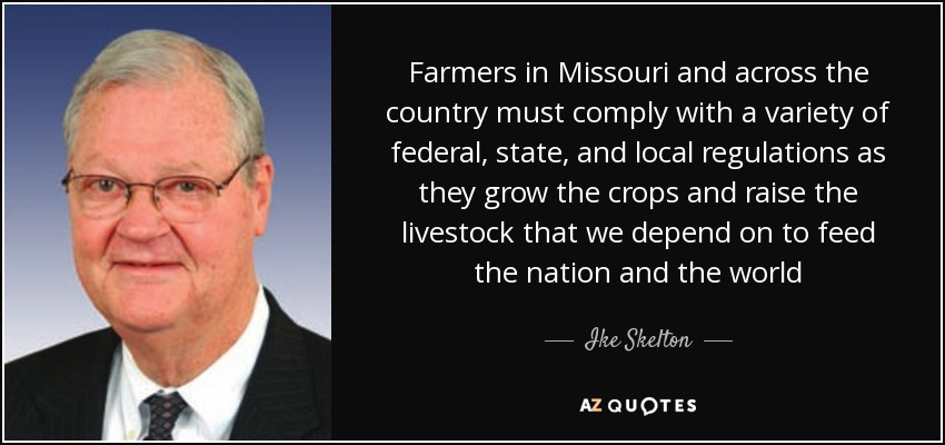 Farmers in Missouri and across the country must comply with a variety of federal, state, and local regulations as they grow the crops and raise the livestock that we depend on to feed the nation and the world - Ike Skelton