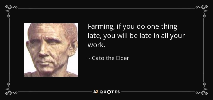 Farming, if you do one thing late, you will be late in all your work. - Cato the Elder