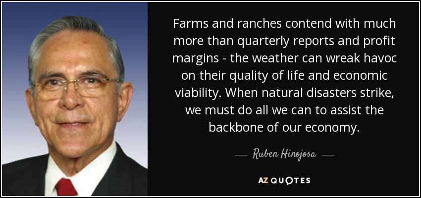Farms and ranches contend with much more than quarterly reports and profit margins - the weather can wreak havoc on their quality of life and economic viability. When natural disasters strike, we must do all we can to assist the backbone of our economy. - Ruben Hinojosa