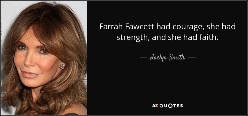 Farrah Fawcett had courage, she had strength, and she had faith. - Jaclyn Smith