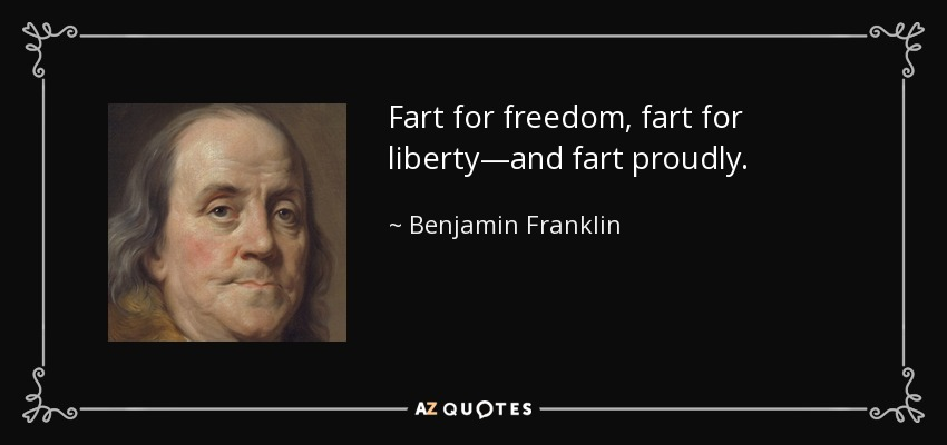Fart for freedom, fart for liberty—and fart proudly. - Benjamin Franklin