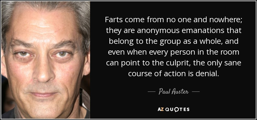 Farts come from no one and nowhere; they are anonymous emanations that belong to the group as a whole, and even when every person in the room can point to the culprit, the only sane course of action is denial. - Paul Auster
