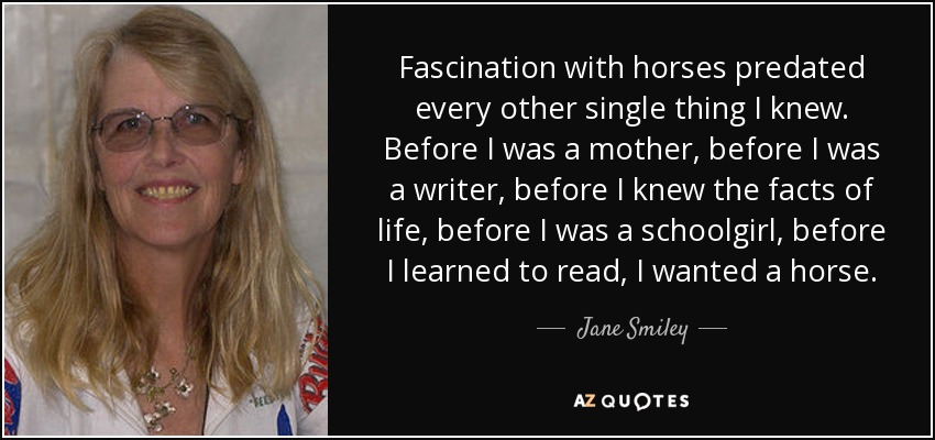 Fascination with horses predated every other single thing I knew. Before I was a mother, before I was a writer, before I knew the facts of life, before I was a schoolgirl, before I learned to read, I wanted a horse. - Jane Smiley