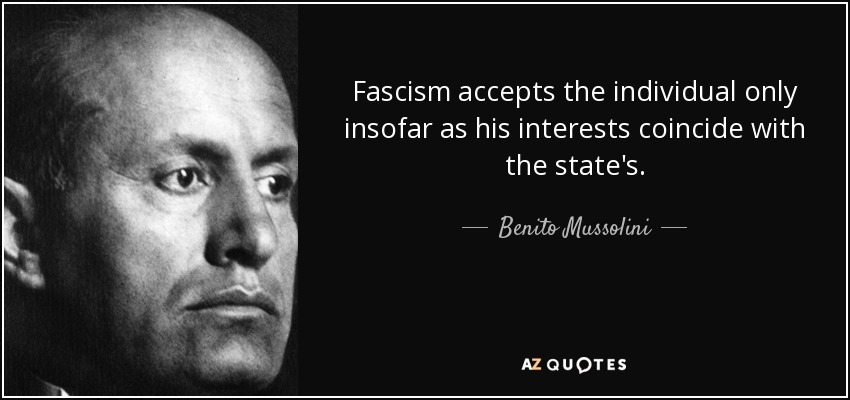 Fascism accepts the individual only insofar as his interests coincide with the state's. - Benito Mussolini