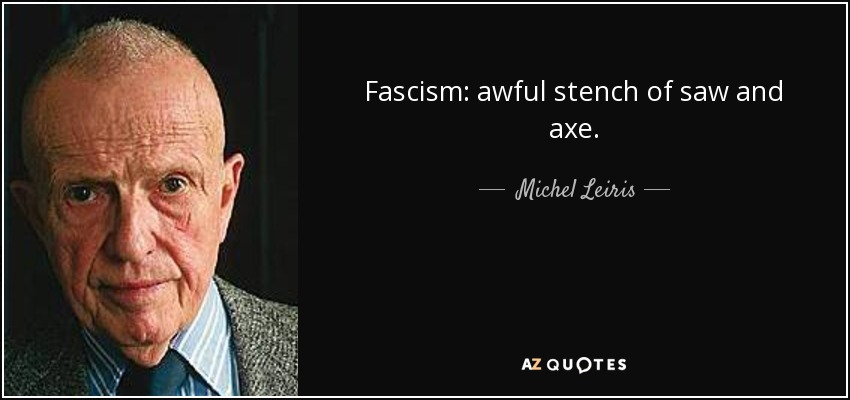Fascism: awful stench of saw and axe. - Michel Leiris