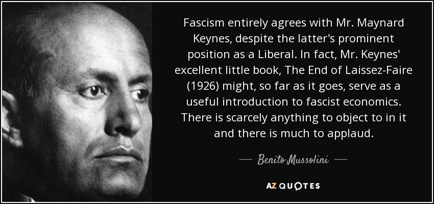 Fascism entirely agrees with Mr. Maynard Keynes, despite the latter's prominent position as a Liberal. In fact, Mr. Keynes' excellent little book, The End of Laissez-Faire (l926) might, so far as it goes, serve as a useful introduction to fascist economics. There is scarcely anything to object to in it and there is much to applaud. - Benito Mussolini