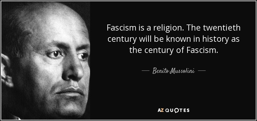 Fascism is a religion. The twentieth century will be known in history as the century of Fascism. - Benito Mussolini