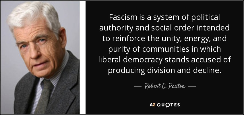 Fascism is a system of political authority and social order intended to reinforce the unity, energy, and purity of communities in which liberal democracy stands accused of producing division and decline. - Robert O. Paxton