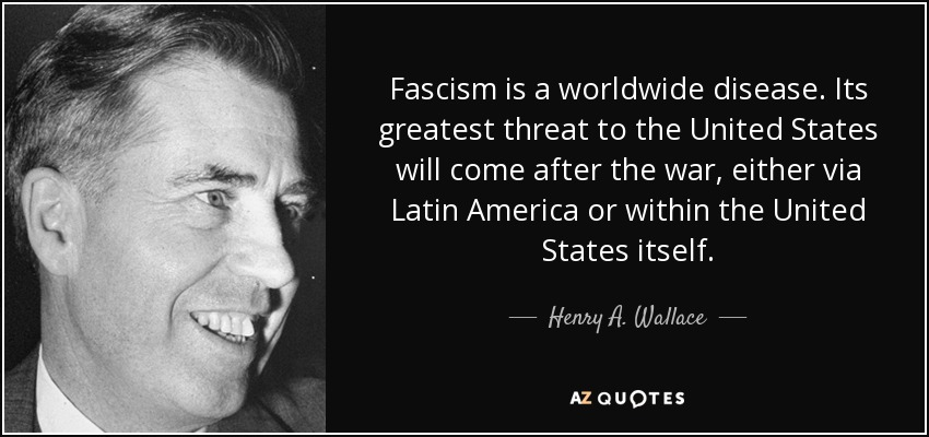 Fascism is a worldwide disease. Its greatest threat to the United States will come after the war, either via Latin America or within the United States itself. - Henry A. Wallace