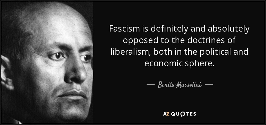 Fascism is definitely and absolutely opposed to the doctrines of liberalism, both in the political and economic sphere. - Benito Mussolini